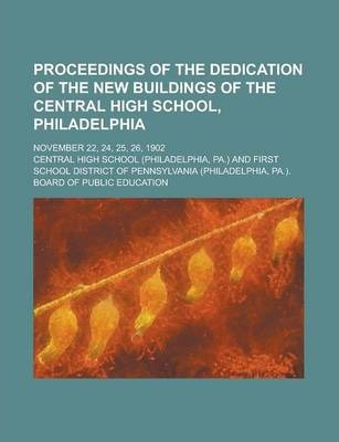 Proceedings of the Dedication of the New Buildings of the Central High School, Philadelphia; November 22, 24, 25, 26, 1902