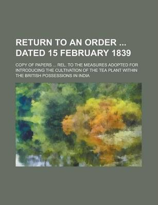 Return to an Order Dated 15 February 1839; Copy of Papers ... Rel. to the Measures Adopted for Introducing the Cultivation of the Tea Plant Within the British Possessions in India