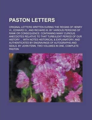 Paston Letters; Original Letters Written During the Reigns of Henry VI., Edward IV., and Richard III. by Various Persons of Rank or Consequence