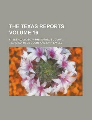 The Texas Reports; Cases Adjudged in the Supreme Court ... Volume 16
