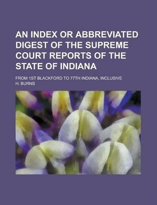 An Index or Abbreviated Digest of the Supreme Court Reports of the State of Indiana; From 1st Blackford to 77th Indiana, Inclusive