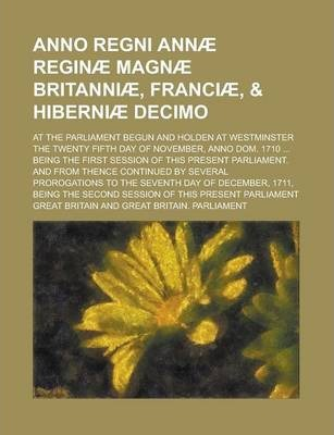 Anno Regni Annae Reginae Magnae Britanniae, Franciae, & Hiberniae Decimo; At the Parliament Begun and Holden at Westminster the Twenty Fifth Day of November, Anno Dom. 1710 ... Being the First Session of This Present Parliament. and from