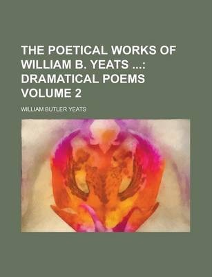 The Poetical Works of William B. Yeats Volume 2
