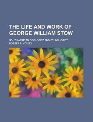 The Life and Work of George William Stow; South African Geologist and Ethnologist
