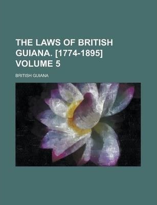 The Laws of British Guiana. [1774-1895] Volume 5