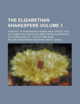 The Elizabethan Shakespere; A New Ed. of Shakespere's Works with Critical Text in Elizabethan English and Brief Notes Illustrative of Elizabethan Life, Thought and Idiom Volume 1