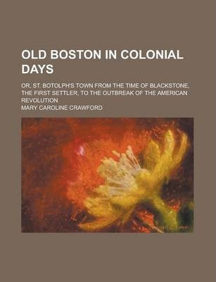 Old Boston in Colonial Days; Or, St. Botolph's Town from the Time of Blackstone, the First Settler, to the Outbreak of the American Revolution