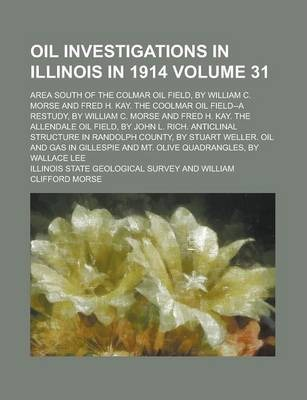 Oil Investigations in Illinois in 1914; Area South of the Colmar Oil Field, by William C. Morse and Fred H. Kay. the Coolmar Oil Field--A Restudy, by William C. Morse and Fred H. Kay. the Allendale Oil Field, by John L. Rich. Volume 31