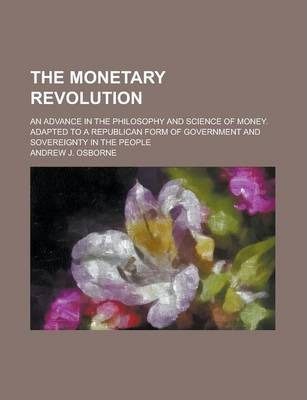 The Monetary Revolution; An Advance in the Philosophy and Science of Money. Adapted to a Republican Form of Government and Sovereignty in the People
