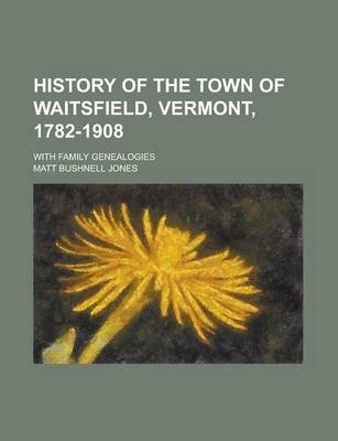 History of the Town of Waitsfield, Vermont, 1782-1908; With Family Genealogies