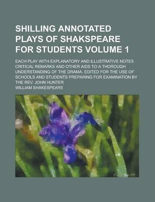 Shilling Annotated Plays of Shakspeare for Students; Each Play with Explanatory and Illustrative Notes Critical Remarks and Other AIDS to a Thorough Understanding of the Drama. Edited for the Use of Schools and Students Preparing Volume 1