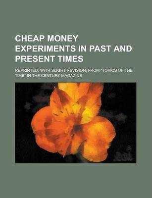 "Cheap Money Experiments in Past and Present Times; Reprinted, with Slight Revision, from ""Topics of the Time"" in the Century Magazine"