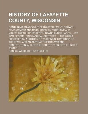 History of Lafayette County, Wisconsin; Containing an Account of Its Settlement, Growth, Development and Resources, an Extensive and Minute Sketch of Its Cities, Towns and Villages ..., Its War Record, Biographical Sketches ...; The Whole