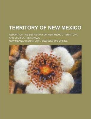 Territory of New Mexico; Report of the Secretary of New Mexico Territory, and Legislative Manual