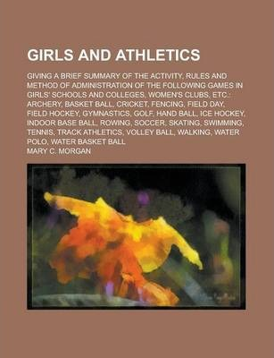 Girls and Athletics; Giving a Brief Summary of the Activity, Rules and Method of Administration of the Following Games in Girls' Schools and Colleges, Women's Clubs, Etc.