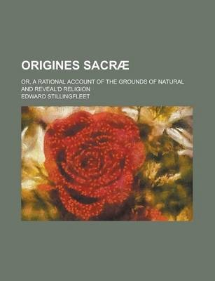 Origines Sacrae; Or, a Rational Account of the Grounds of Natural and Reveal'd Religion