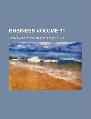 Business; A Magazine for Office, Store and Factory Volume 31