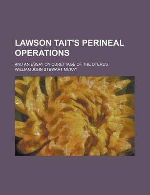 Lawson Tait's Perineal Operations; And an Essay on Curettage of the Uterus