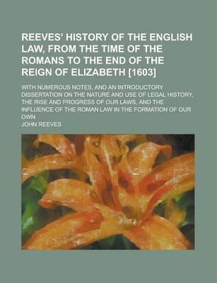Reeves' History of the English Law, from the Time of the Romans to the End of the Reign of Elizabeth [1603]; With Numerous Notes, and an Introductory Dissertation on the Nature and Use of Legal History, the Rise and Progress of Volume 1