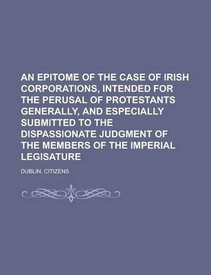 An Epitome of the Case of Irish Corporations, Intended for the Perusal of Protestants Generally, and Especially Submitted to the Dispassionate Judgment of the Members of the Imperial Legisature