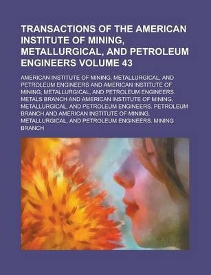 Transactions of the American Institute of Mining, Metallurgical, and Petroleum Engineers Volume 43