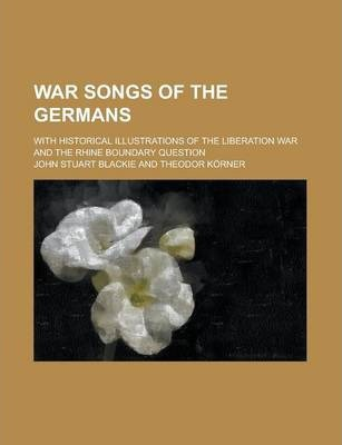 War Songs of the Germans; With Historical Illustrations of the Liberation War and the Rhine Boundary Question