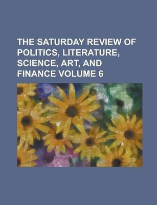 The Saturday Review of Politics, Literature, Science, Art, and Finance Volume 6