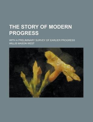 The Story of Modern Progress; With a Preliminary Survey of Earlier Progress