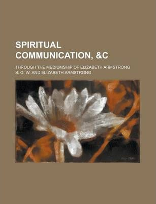 Spiritual Communication, Through the Mediumship of Elizabeth Armstrong