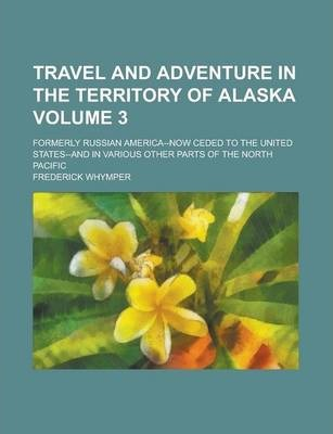 Travel and Adventure in the Territory of Alaska; Formerly Russian America--Now Ceded to the United States--And in Various Other Parts of the North Pacific Volume 3
