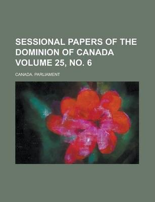 Sessional Papers of the Dominion of Canada Volume 25, No. 6