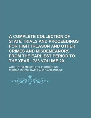 A Complete Collection of State Trials and Proceedings for High Treason and Other Crimes and Misdemeanors from the Earliest Period to the Year 1783; With Notes and Other Illustrations Volume 20