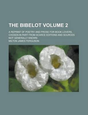 The Bibelot; A Reprint of Poetry and Prose for Book Lovers, Chosen in Part from Scarce Editions and Sources Not Generally Known Volume 2