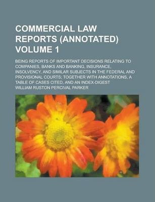 Commercial Law Reports (Annotated); Being Reports of Important Decisions Relating to Companies, Banks and Banking, Insurance, Insolvency, and Similar Subjects in the Federal and Provisional Courts; Together with Annotations, a Volume 1