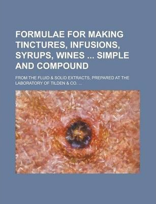 Formulae for Making Tinctures, Infusions, Syrups, Wines Simple and Compound; From the Fluid & Solid Extracts, Prepared at the Laboratory of Tilden & Co. ...