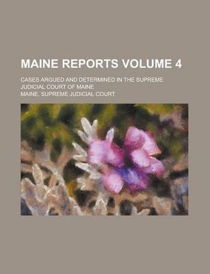 Maine Reports; Cases Argued and Determined in the Supreme Judicial Court of Maine Volume 4