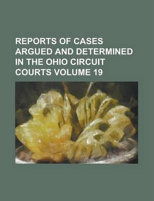 Reports of Cases Argued and Determined in the Ohio Circuit Courts Volume 19