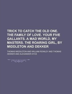 Trick to Catch the Old One. the Family of Love. Your Five Gallants. a Mad World, My Masters. the Roaring Girl, by Middleton and Dekker