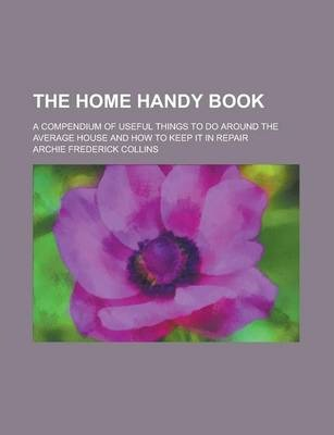 The Home Handy Book; A Compendium of Useful Things to Do Around the Average House and How to Keep It in Repair