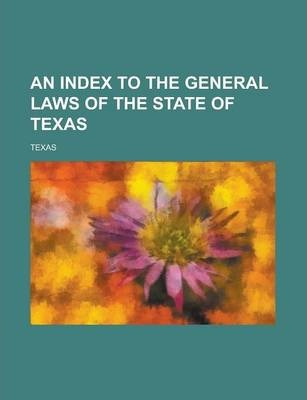 An Index to the General Laws of the State of Texas
