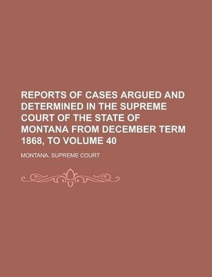 Reports of Cases Argued and Determined in the Supreme Court of the State of Montana from December Term 1868, to Volume 40