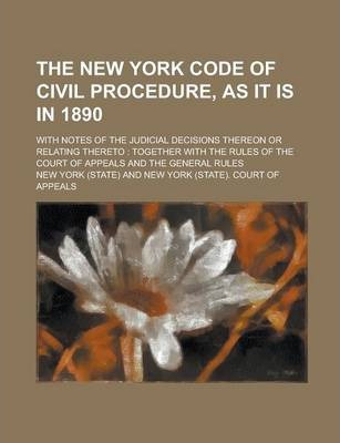 The New York Code of Civil Procedure, as It Is in 1890; With Notes of the Judicial Decisions Thereon or Relating Thereto