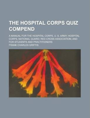 The Hospital Corps Quiz Compend; A Manual for the Hospital Corps, U. S. Army; Hospital Corps, National Guard; Red Cross Association; And for Students and Practitioners
