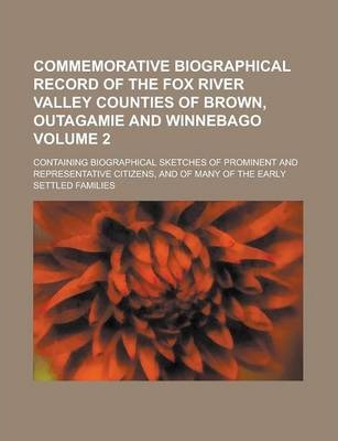 Commemorative Biographical Record of the Fox River Valley Counties of Brown, Outagamie and Winnebago; Containing Biographical Sketches of Prominent and Representative Citizens, and of Many of the Early Settled Families Volume 2