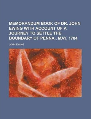 Memorandum Book of Dr. John Ewing with Account of a Journey to Settle the Boundary of Penna., May, 1784