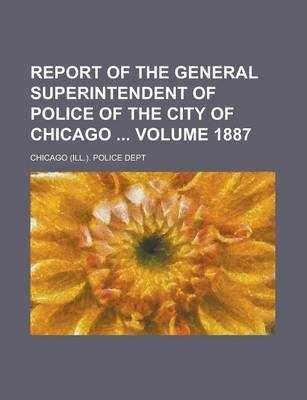 Report of the General Superintendent of Police of the City of Chicago Volume 1887