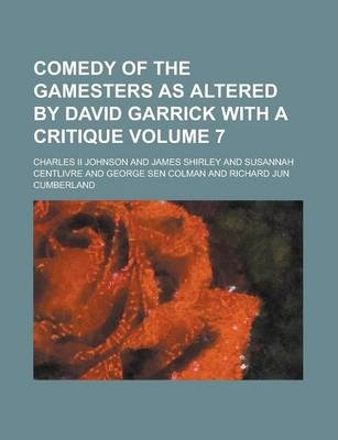 Comedy of the Gamesters as Altered by David Garrick with a Critique Volume 7