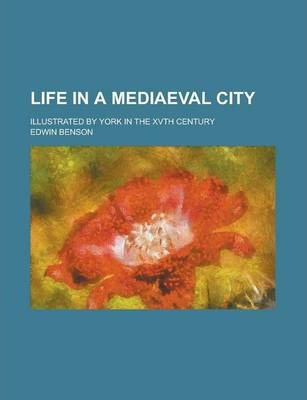 Life in a Mediaeval City; Illustrated by York in the Xvth Century