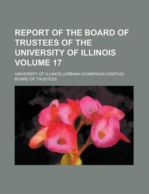 Report of the Board of Trustees of the University of Illinois Volume 17