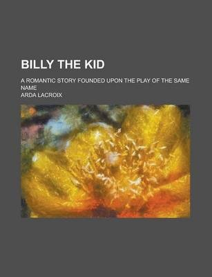 Billy the Kid; A Romantic Story Founded Upon the Play of the Same Name